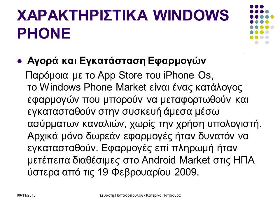 08/11/2013Σεβαστή Παπαδοπούλου - Κατερίνα Πατσιούρα ΧΑΡΑΚΤΗΡΙΣΤΙΚΑ WINDOWS PHONE Αγορά και Εγκατάσταση Εφαρμογών Παρόμοια με το App Store του iPhone Os, το Windows Phone Market είναι ένας κατάλογος εφαρμογών που μπορούν να μεταφορτωθούν και εγκατασταθούν στην συσκευή άμεσα μέσω ασύρματων καναλιών, χωρίς την χρήση υπολογιστή.