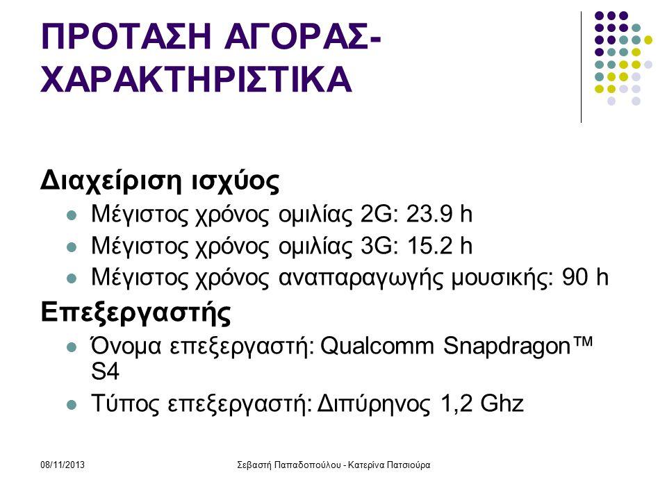 08/11/2013Σεβαστή Παπαδοπούλου - Κατερίνα Πατσιούρα ΠΡΟΤΑΣΗ ΑΓΟΡΑΣ- ΧΑΡΑΚΤΗΡΙΣΤΙΚΑ Διαχείριση ισχύος Μέγιστος χρόνος ομιλίας 2G: 23.9 h Μέγιστος χρόνος ομιλίας 3G: 15.2 h Μέγιστος χρόνος αναπαραγωγής μουσικής: 90 h Επεξεργαστής Όνομα επεξεργαστή: Qualcomm Snapdragon™ S4 Τύπος επεξεργαστή: Διπύρηνος 1,2 Ghz