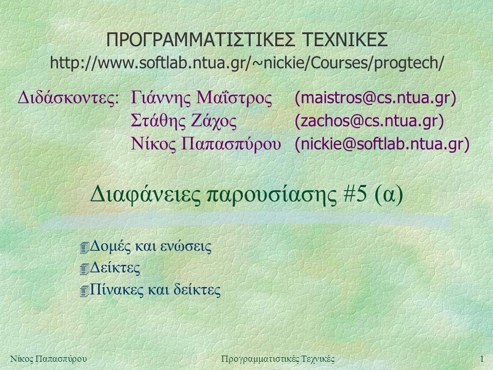 ΠΡΟΓΡΑΜΜΑΤΙΣΤΙΚΕΣ ΤΕΧΝΙΚΕΣ Διδάσκοντες:Γιάννης Μαΐστρος (maistros@cs.ntua.gr) Στάθης Ζάχος (zachos@cs.ntua.gr) Νίκος Παπασπύρου (nickie@softlab.ntua.gr) http://www.softlab.ntua.gr/~nickie/Courses/progtech/ 1Νίκος ΠαπασπύρουΠρογραμματιστικές Τεχνικές Διαφάνειες παρουσίασης #5 (α) 4 Δομές και ενώσεις 4 Δείκτες 4 Πίνακες και δείκτες
