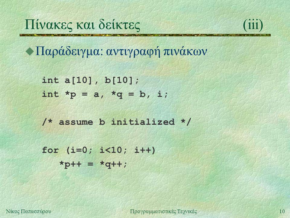 10Νίκος ΠαπασπύρουΠρογραμματιστικές Τεχνικές Πίνακες και δείκτες(iii) u Παράδειγμα: αντιγραφή πινάκων int a[10], b[10]; int *p = a, *q = b, i; /* assume b initialized */ for (i=0; i<10; i++) *p++ = *q++;