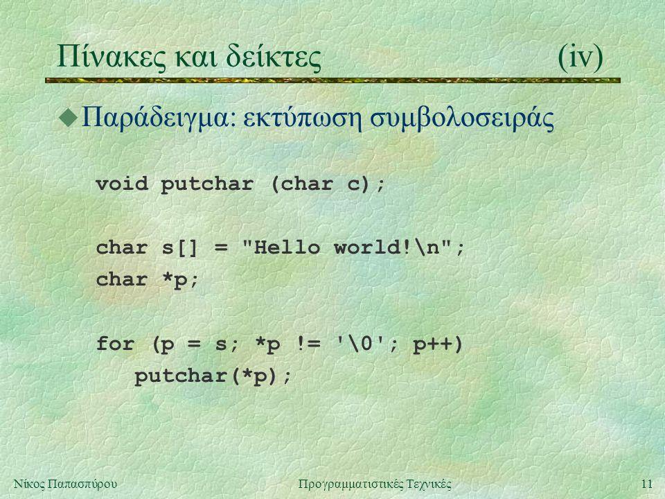 11Νίκος ΠαπασπύρουΠρογραμματιστικές Τεχνικές Πίνακες και δείκτες(iv) u Παράδειγμα: εκτύπωση συμβολοσειράς void putchar (char c); char s[] = Hello world!\n ; char *p; for (p = s; *p != \0 ; p++) putchar(*p);