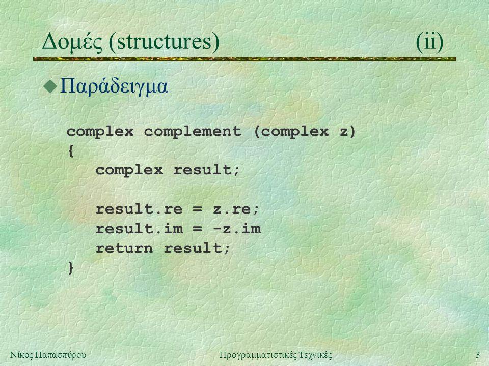3Νίκος ΠαπασπύρουΠρογραμματιστικές Τεχνικές Δομές (structures)(ii) u Παράδειγμα complex complement (complex z) { complex result; result.re = z.re; result.im = -z.im return result; }