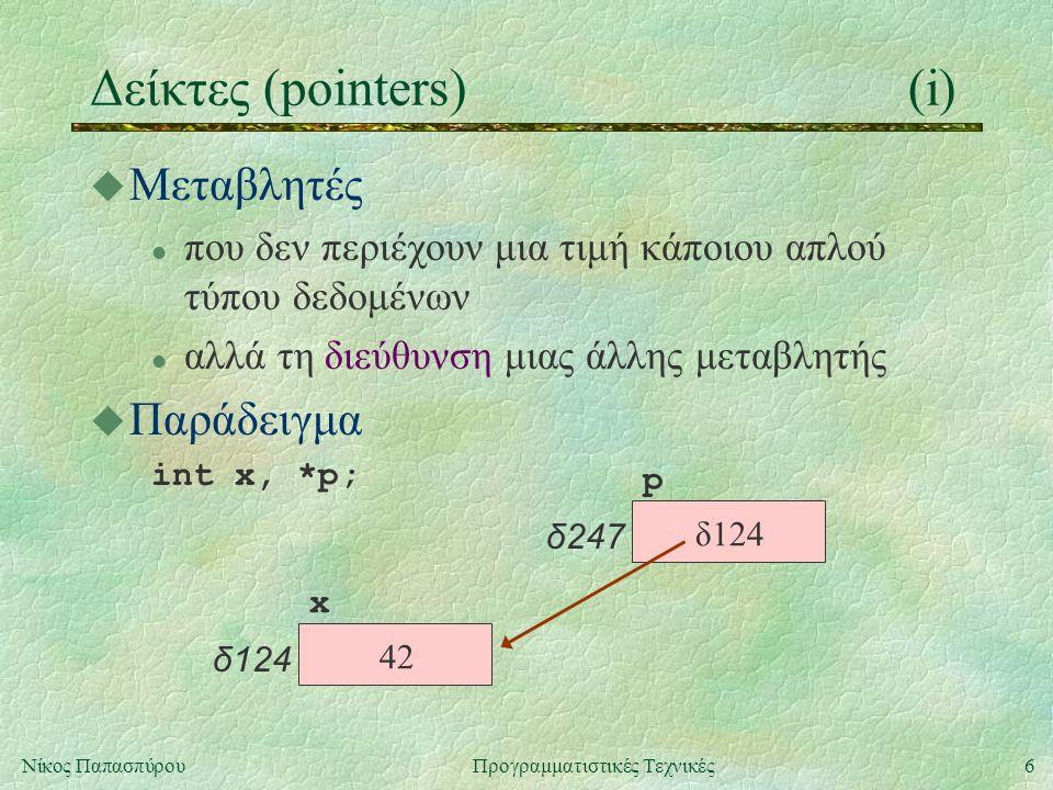 6Νίκος ΠαπασπύρουΠρογραμματιστικές Τεχνικές Δείκτες (pointers)(i) u Μεταβλητές l που δεν περιέχουν μια τιμή κάποιου απλού τύπου δεδομένων l αλλά τη διεύθυνση μιας άλλης μεταβλητής u Παράδειγμα int x, *p; x δ124 p δ247 42 δ124