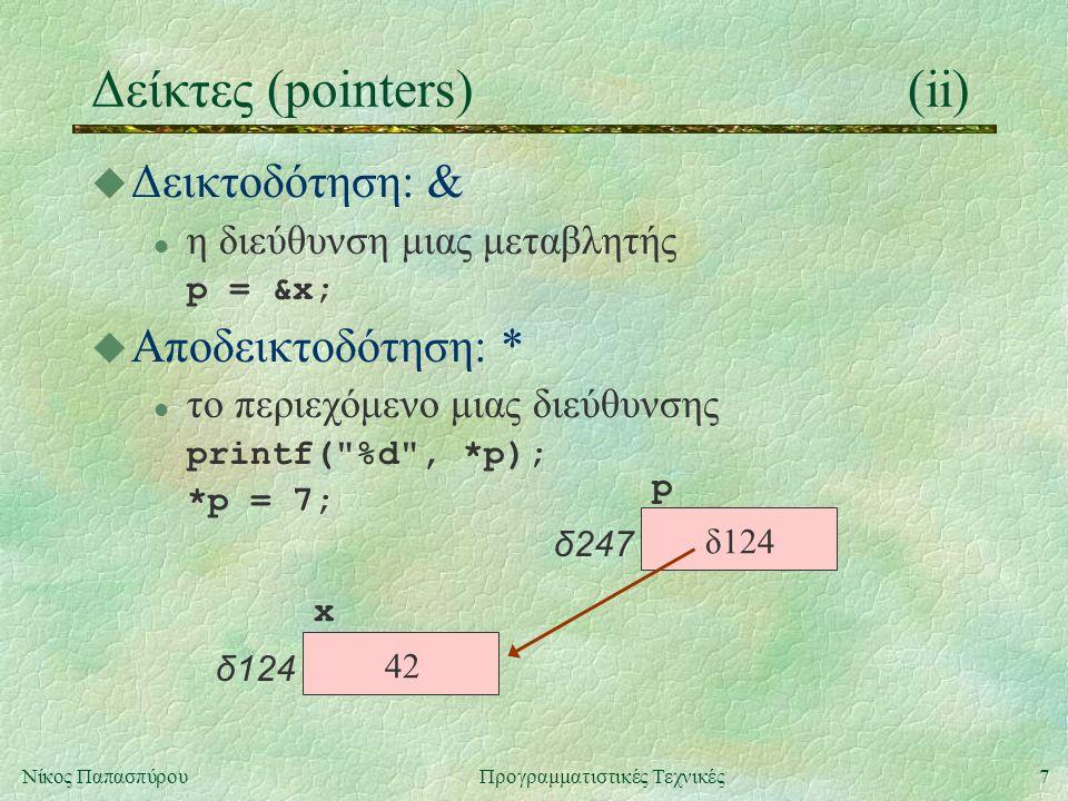 7Νίκος ΠαπασπύρουΠρογραμματιστικές Τεχνικές Δείκτες (pointers)(ii) u Δεικτοδότηση: & l η διεύθυνση μιας μεταβλητής p = &x; u Αποδεικτοδότηση: * l το περιεχόμενο μιας διεύθυνσης printf( %d , *p); *p = 7; x δ124 p δ247 42 δ124