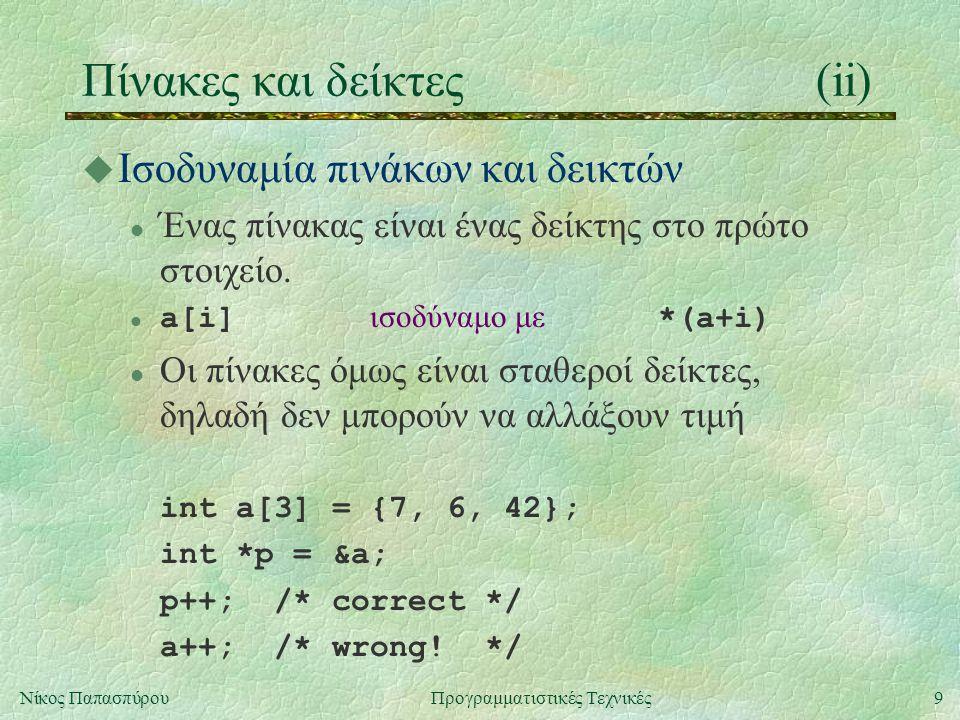 9Νίκος ΠαπασπύρουΠρογραμματιστικές Τεχνικές Πίνακες και δείκτες(ii) u Ισοδυναμία πινάκων και δεικτών l Ένας πίνακας είναι ένας δείκτης στο πρώτο στοιχείο.