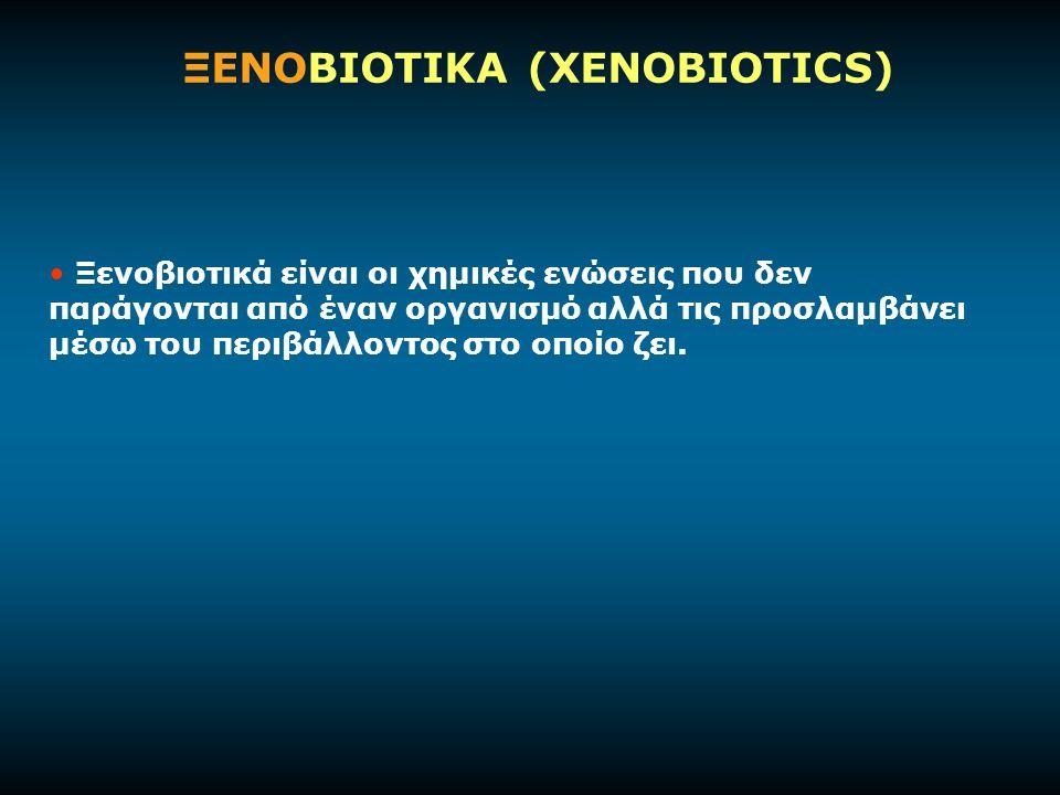 ΞΕΝΟΒΙΟΤΙΚΑ (XENOBIOTICS) Ξενοβιοτικά είναι οι χημικές ενώσεις που δεν παράγονται από έναν οργανισμό αλλά τις προσλαμβάνει μέσω του περιβάλλοντος στο οποίο ζει.