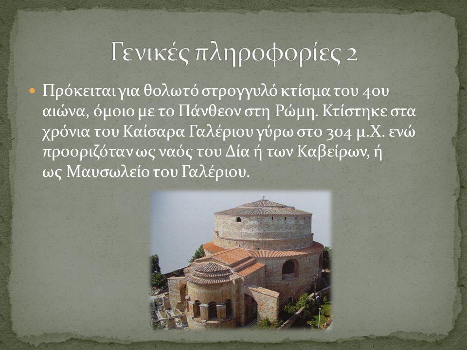 Πρόκειται για θολωτό στρογγυλό κτίσμα του 4ου αιώνα, όμοιο με το Πάνθεον στη Ρώμη. Κτίστηκε στα χρόνια του Καίσαρα Γαλέριου γύρω στο 304 μ.Χ. ενώ προο