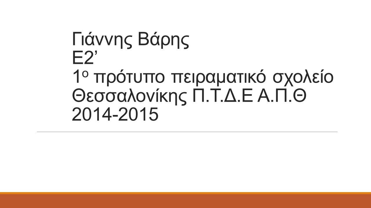 Γιάννης Βάρης Ε2' 1 ο πρότυπο πειραματικό σχολείο Θεσσαλονίκης Π.Τ.Δ.Ε Α.Π.Θ 2014-2015