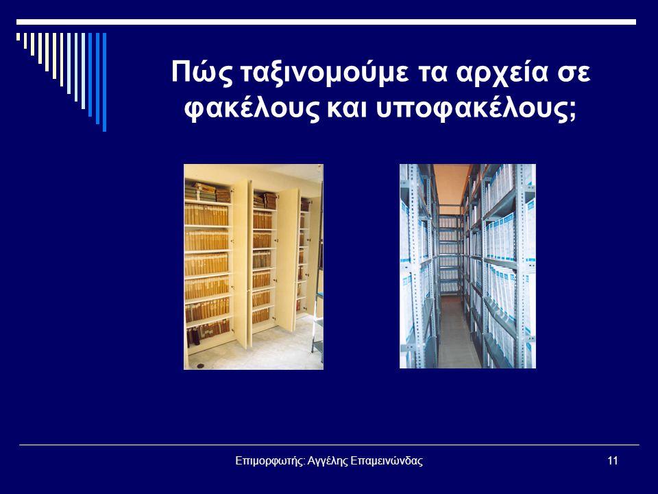 Επιμορφωτής: Αγγέλης Επαμεινώνδας11 Πώς ταξινομούμε τα αρχεία σε φακέλους και υποφακέλους;