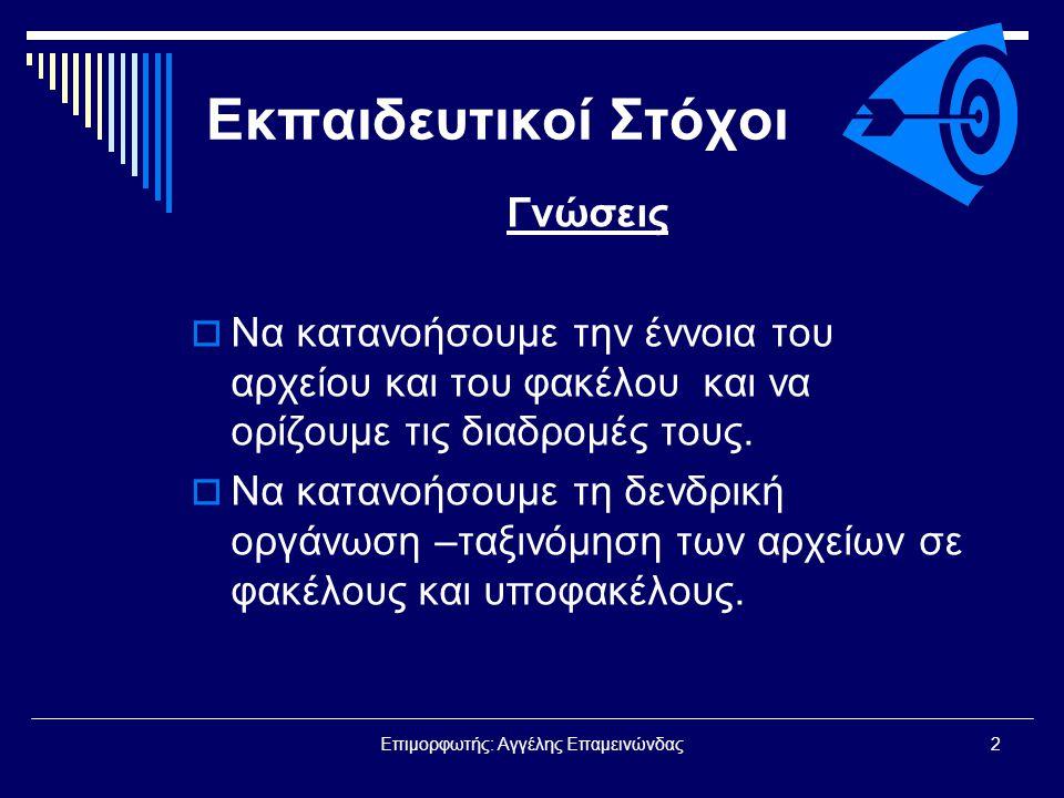 Επιμορφωτής: Αγγέλης Επαμεινώνδας3 Εκπαιδευτικοί Στόχοι Ικανότητες  Να αναγνωρίζουμε αρχεία και φακέλους και να καταδεικνύουμε τις διαδρομές τους.