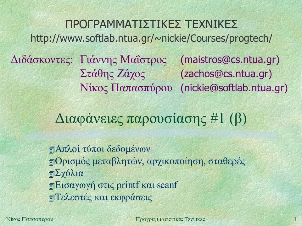 ΠΡΟΓΡΑΜΜΑΤΙΣΤΙΚΕΣ ΤΕΧΝΙΚΕΣ Διδάσκοντες:Γιάννης Μαΐστρος (maistros@cs.ntua.gr) Στάθης Ζάχος (zachos@cs.ntua.gr) Νίκος Παπασπύρου (nickie@softlab.ntua.gr) http://www.softlab.ntua.gr/~nickie/Courses/progtech/ 1Νίκος ΠαπασπύρουΠρογραμματιστικές Τεχνικές Διαφάνειες παρουσίασης #1 (β) 4 Απλοί τύποι δεδομένων 4 Ορισμός μεταβλητών, αρχικοποίηση, σταθερές 4 Σχόλια 4 Εισαγωγή στις printf και scanf 4 Τελεστές και εκφράσεις