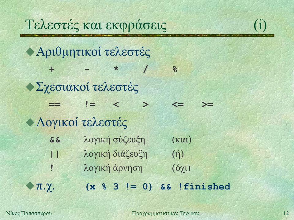 12Νίκος ΠαπασπύρουΠρογραμματιστικές Τεχνικές Τελεστές και εκφράσεις(i) u Αριθμητικοί τελεστές +-*/%+-*/% u Σχεσιακοί τελεστές ==!=<> = u Λογικοί τελεστές && λογική σύζευξη(και) || λογική διάζευξη(ή) .