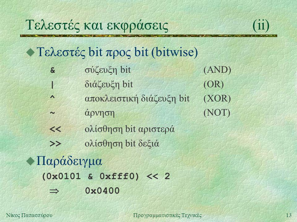 13Νίκος ΠαπασπύρουΠρογραμματιστικές Τεχνικές Τελεστές και εκφράσεις(ii) u Τελεστές bit προς bit (bitwise) & σύζευξη bit(AND) | διάζευξη bit(OR) ^ αποκλειστική διάζευξη bit(XOR) ~ άρνηση(NOT) << ολίσθηση bit αριστερά >> ολίσθηση bit δεξιά u Παράδειγμα (0x0101 & 0xfff0) << 2  0x0400