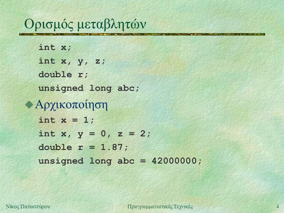 4Νίκος ΠαπασπύρουΠρογραμματιστικές Τεχνικές Ορισμός μεταβλητών int x; int x, y, z; double r; unsigned long abc;  Αρχικοποίηση int x = 1; int x, y = 0, z = 2; double r = 1.87; unsigned long abc = 42000000;