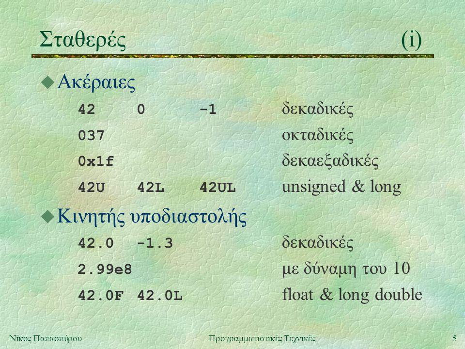 5Νίκος ΠαπασπύρουΠρογραμματιστικές Τεχνικές Σταθερές(i) u Ακέραιες 420-1 δεκαδικές 037 οκταδικές 0x1f δεκαεξαδικές 42U42L42UL unsigned & long u Κινητής υποδιαστολής 42.0-1.3 δεκαδικές 2.99e8 με δύναμη του 10 42.0F42.0L float & long double