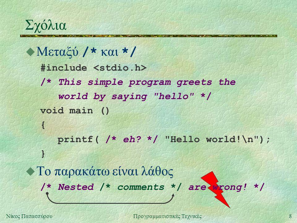 8Νίκος ΠαπασπύρουΠρογραμματιστικές Τεχνικές Σχόλια  Μεταξύ /* και */ #include /* This simple program greets the world by saying hello */ void main () { printf( /* eh.