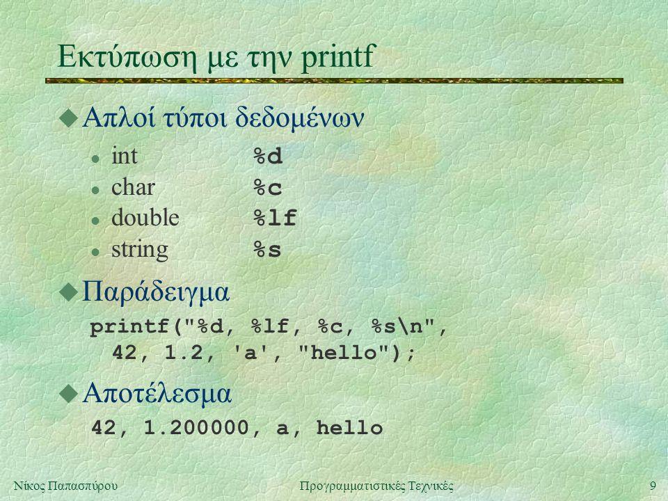 9Νίκος ΠαπασπύρουΠρογραμματιστικές Τεχνικές Εκτύπωση με την printf u Απλοί τύποι δεδομένων int %d char %c double %lf string %s u Παράδειγμα printf( %d, %lf, %c, %s\n , 42, 1.2, a , hello ); u Αποτέλεσμα 42, 1.200000, a, hello