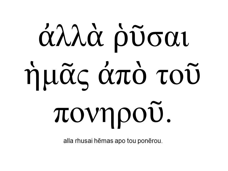 ἀ λλ ὰ ῥῦ σαι ἡ μ ᾶ ς ἀ π ὸ το ῦ πονηρο ῦ. alla rhusai hēmas apo tou ponērou.