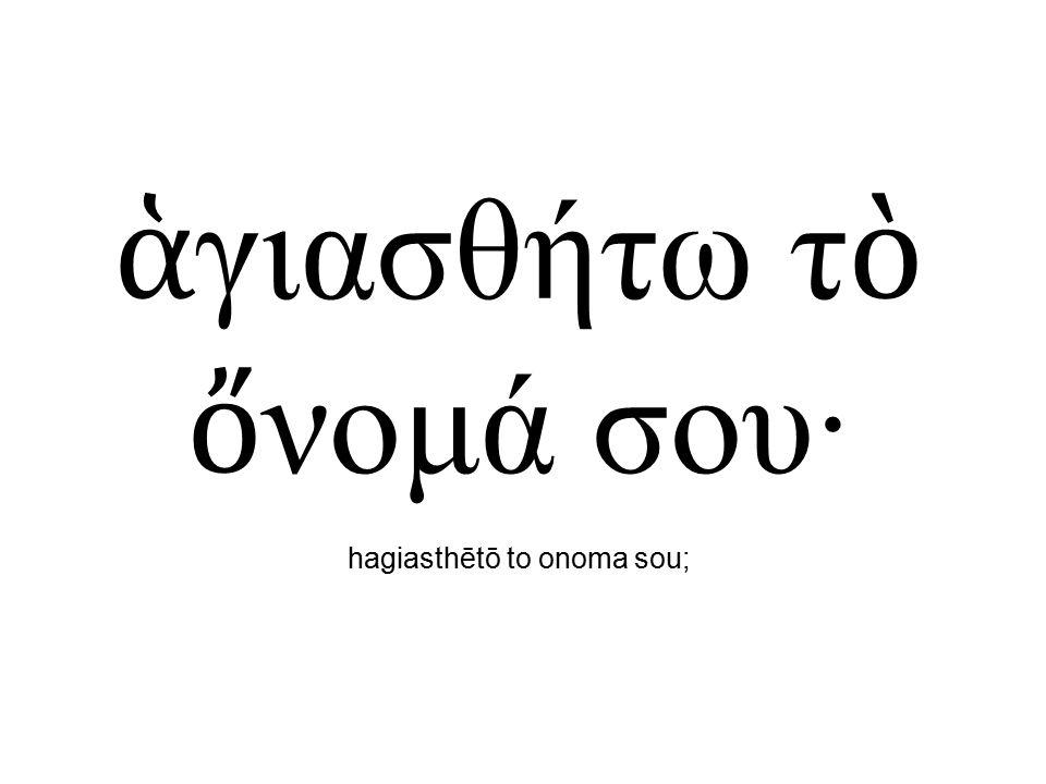 ἁ γιασθήτω τ ὸ ὄ νομά σου· hagiasthētō to onoma sou;