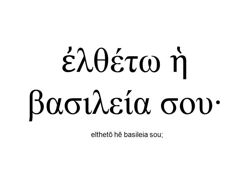 ἐ λθέτω ἡ βασιλεία σου· elthetō hē basileia sou;