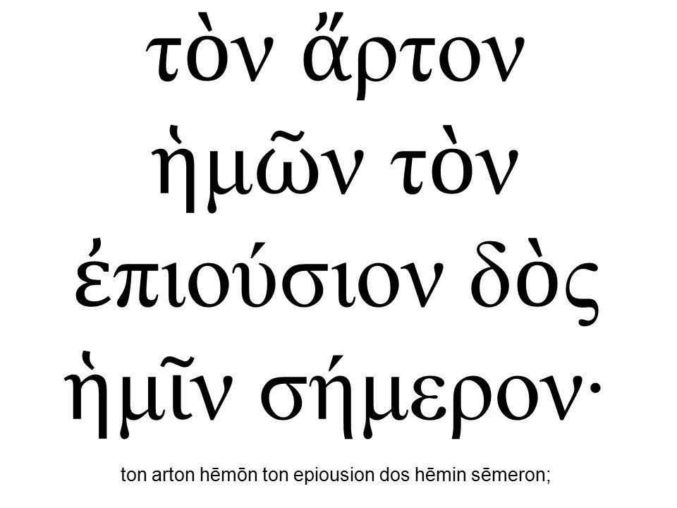 τ ὸ ν ἄ ρτον ἡ μ ῶ ν τ ὸ ν ἐ πιούσιον δ ὸ ς ἡ μ ῖ ν σήμερον· ton arton hēmōn ton epiousion dos hēmin sēmeron;