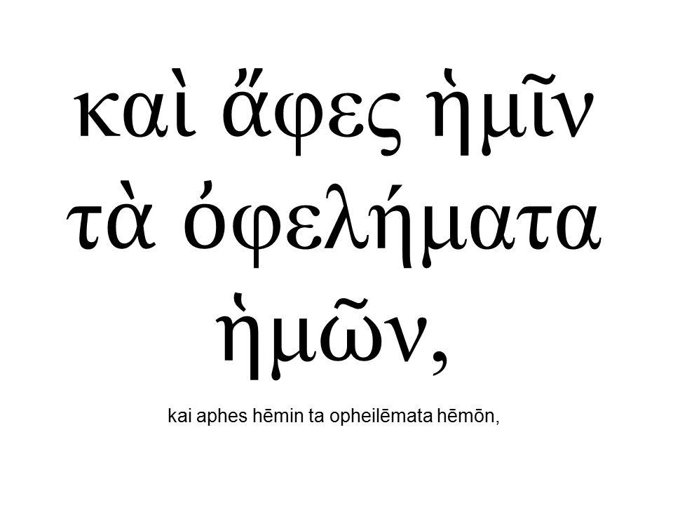 κα ὶ ἄ φες ἡ μ ῖ ν τ ὰ ὀ φελήματα ἡ μ ῶ ν, kai aphes hēmin ta opheilēmata hēmōn,