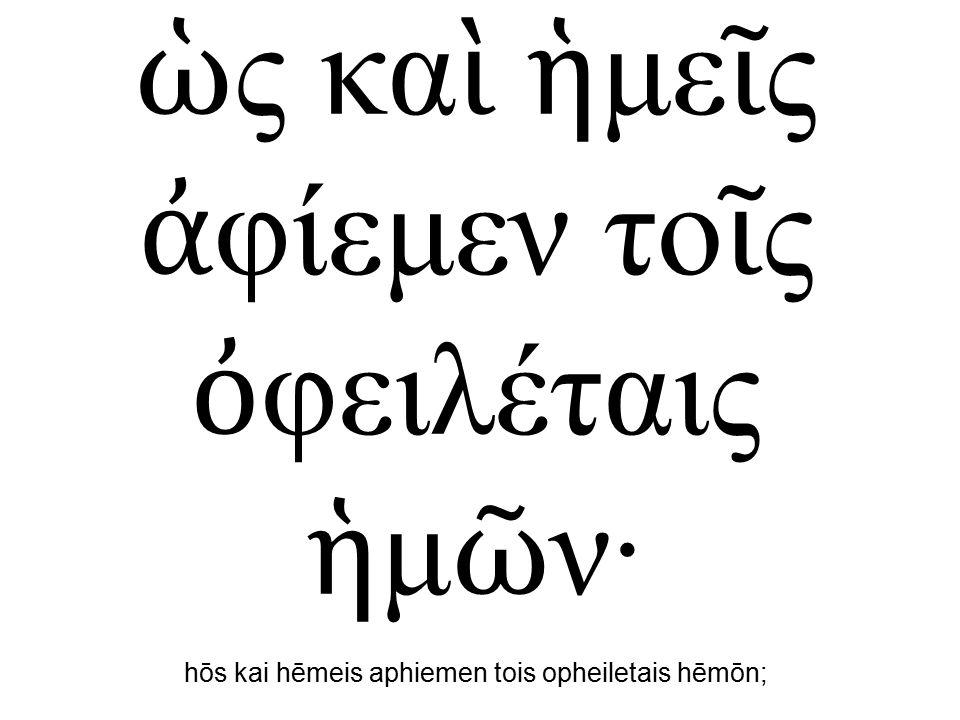 ὡ ς κα ὶ ἡ με ῖ ς ἀ φίεμεν το ῖ ς ὀ φειλέταις ἡ μ ῶ ν· hōs kai hēmeis aphiemen tois opheiletais hēmōn;