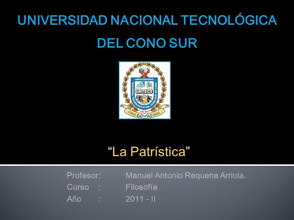 """UNIVERSIDAD NACIONAL TECNOLÓGICA DEL CONO SUR """"La Patrística"""" Profesor:Manuel Antonio Requena Arriola. Curso :Filosofía Año :2011 - II"""