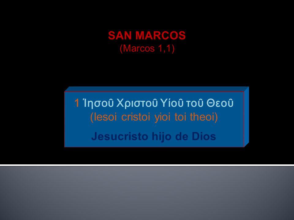 SAN MARCOS (Marcos 1,1) 1 Ίησοῦ Χριστοῦ Υίοῦ τοῦ Θεοῦ (Iesoi cristoi yioi toi theoi) Jesucristo hijo de Dios