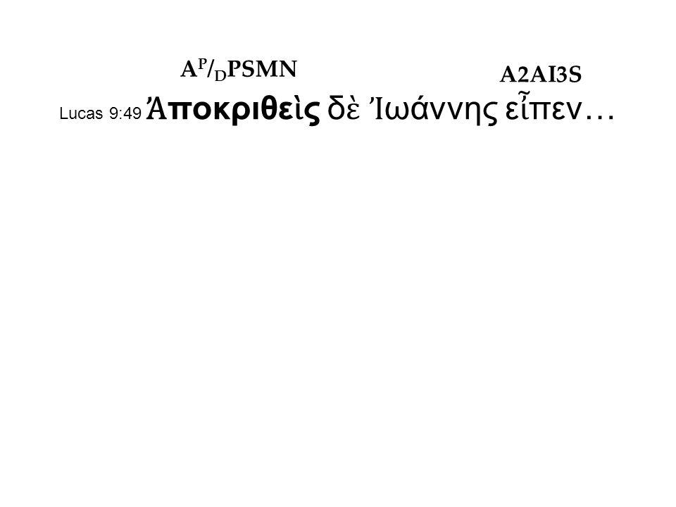 Lucas 9:49 Ἀ ποκριθε ὶ ς δ ὲ Ἰ ωάννης ε ἶ πεν… A P / D PSMN A2AI3S