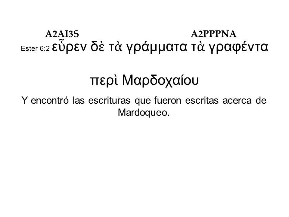Ester 6:2 ε ὗ ρεν δ ὲ τ ὰ γράμματα τ ὰ γραφέντα περ ὶ Μαρδοχαίου Y encontró las escrituras que fueron escritas acerca de Mardoqueo.