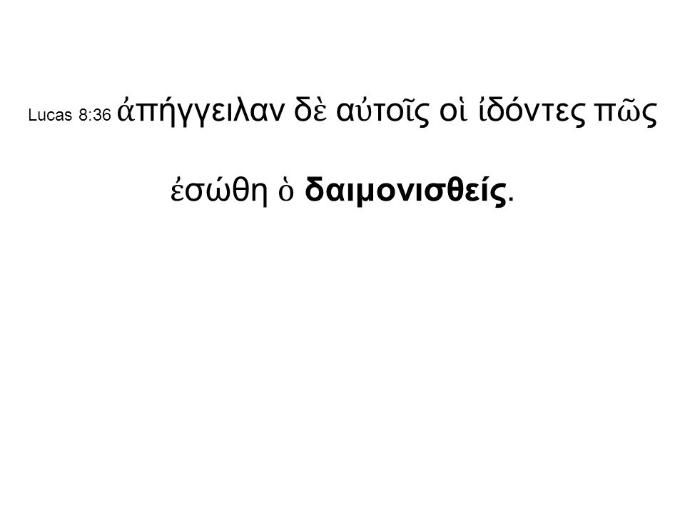 Lucas 8:36 ἀ πήγγειλαν δ ὲ α ὐ το ῖ ς ο ἱ ἰ δόντες π ῶ ς ἐ σώθη ὁ δαιμονισθείς.