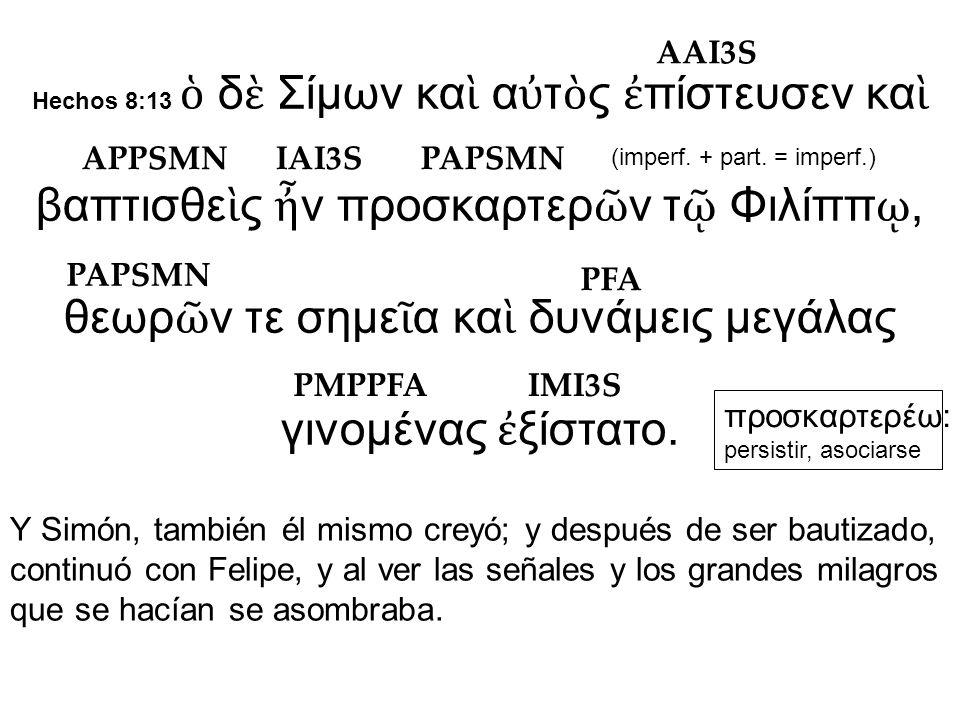 Hechos 8:13 ὁ δ ὲ Σίμων κα ὶ α ὐ τ ὸ ς ἐ πίστευσεν κα ὶ βαπτισθε ὶ ς ἦ ν προσκαρτερ ῶ ν τ ῷ Φιλίππ ῳ, θεωρ ῶ ν τε σημε ῖ α κα ὶ δυνάμεις μεγάλας γινομένας ἐ ξίστατο.