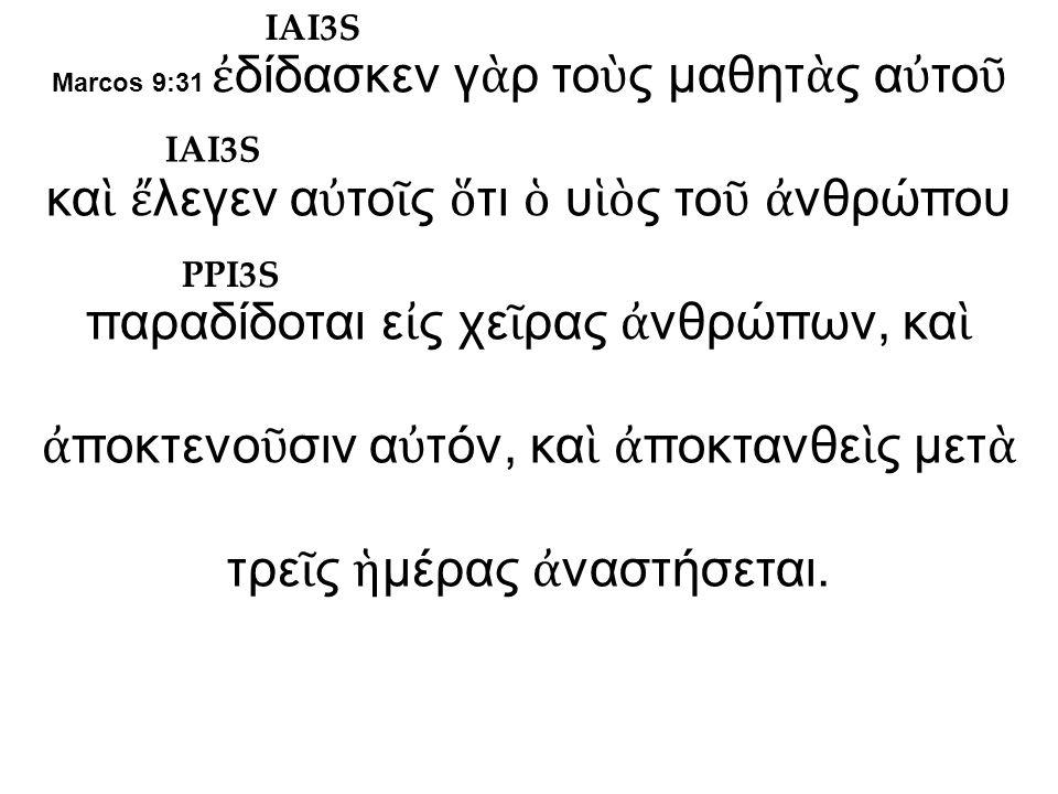 Marcos 9:31 ἐ δίδασκεν γ ὰ ρ το ὺ ς μαθητ ὰ ς α ὐ το ῦ κα ὶ ἔ λεγεν α ὐ το ῖ ς ὅ τι ὁ υ ἱὸ ς το ῦ ἀ νθρώπου παραδίδοται ε ἰ ς χε ῖ ρας ἀ νθρώπων, κα ὶ ἀ ποκτενο ῦ σιν α ὐ τόν, κα ὶ ἀ ποκτανθε ὶ ς μετ ὰ τρε ῖ ς ἡ μέρας ἀ ναστήσεται.