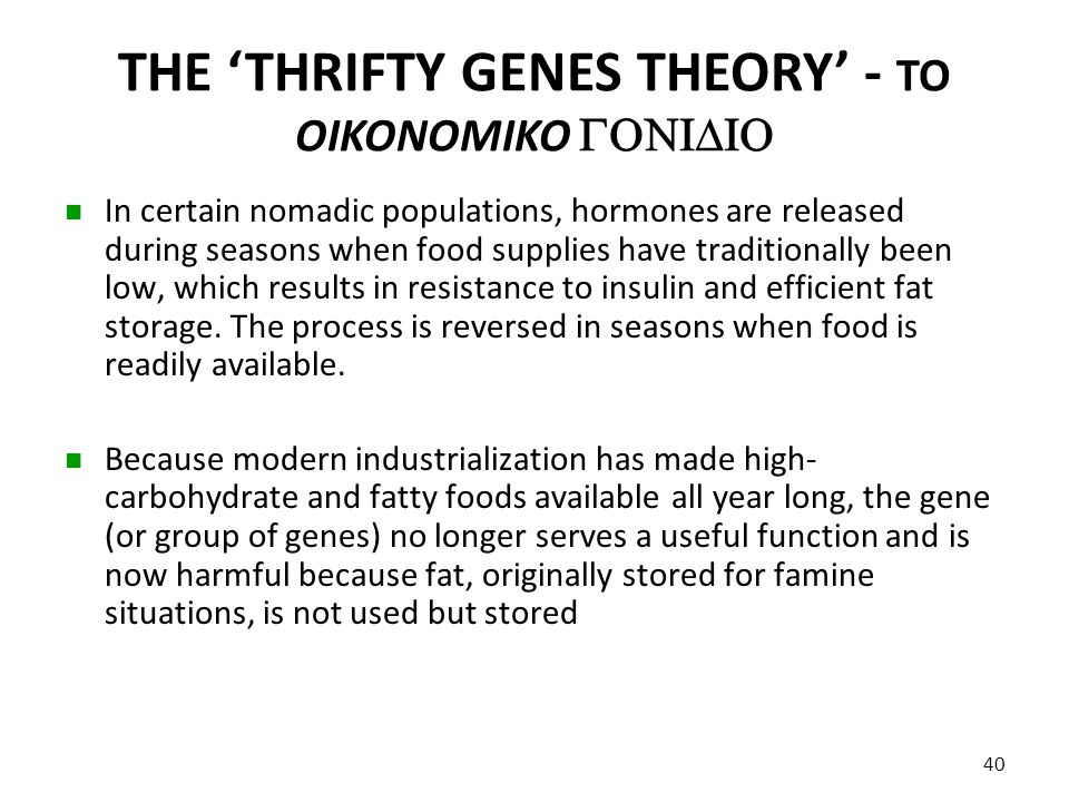 THE 'THRIFTY GENES THEORY' - TO OIKONOMIKO  In certain nomadic populations, hormones are released during seasons when food supplies have tradit