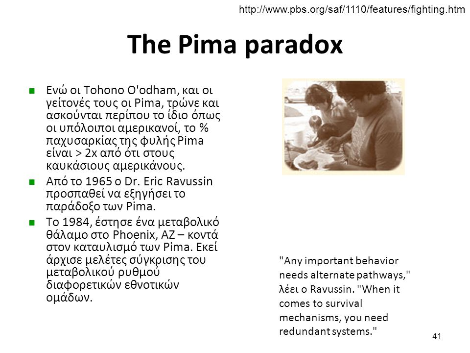 The Pima paradox Ενώ οι Tohono O'odham, και οι γείτονές τους οι Pima, τρώνε και ασκούνται περίπου το ίδιο όπως οι υπόλοιποι αμερικανοί, το % παχυσαρκί
