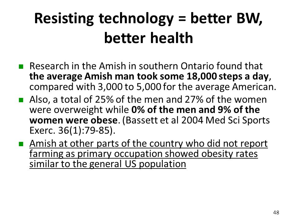 Resisting technology = better BW, better health Research in the Amish in southern Ontario found that the average Amish man took some 18,000 steps a da