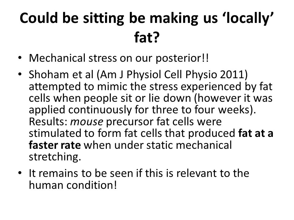Could be sitting be making us 'locally' fat? Mechanical stress on our posterior!! Shoham et al (Am J Physiol Cell Physio 2011) attempted to mimic the