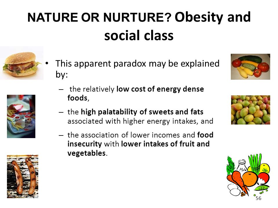 NATURE OR NURTURE? Obesity and social class 56 This apparent paradox may be explained by: – the relatively low cost of energy dense foods, – the high