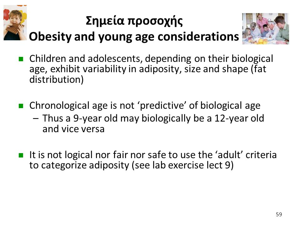 Σημεία προσοχής Obesity and young age considerations Children and adolescents, depending on their biological age, exhibit variability in adiposity, si