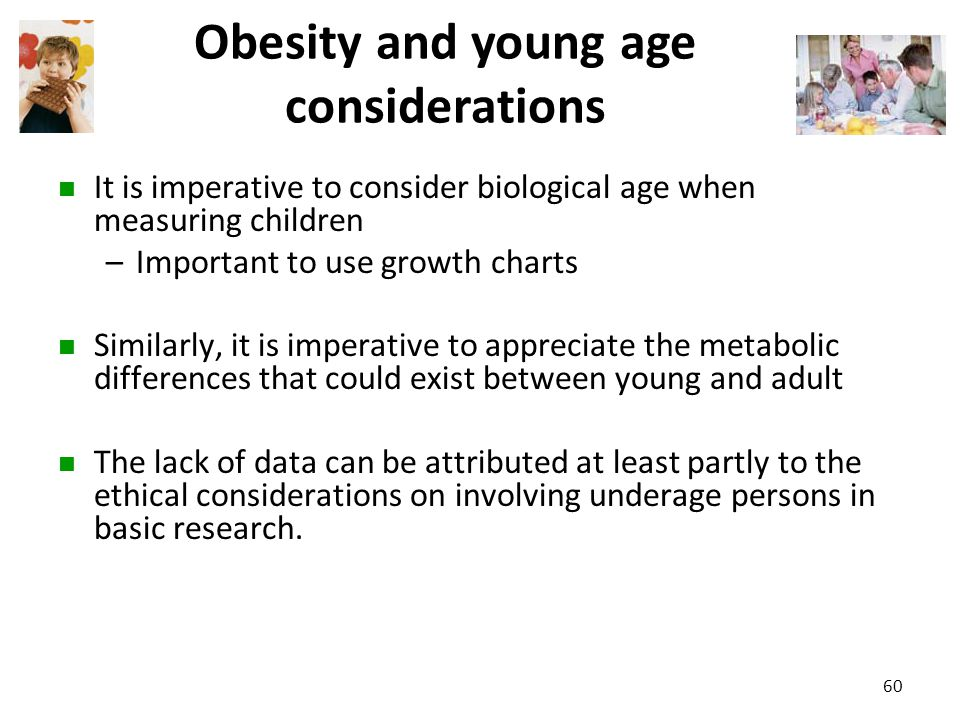 Obesity and young age considerations It is imperative to consider biological age when measuring children –Important to use growth charts Similarly, it