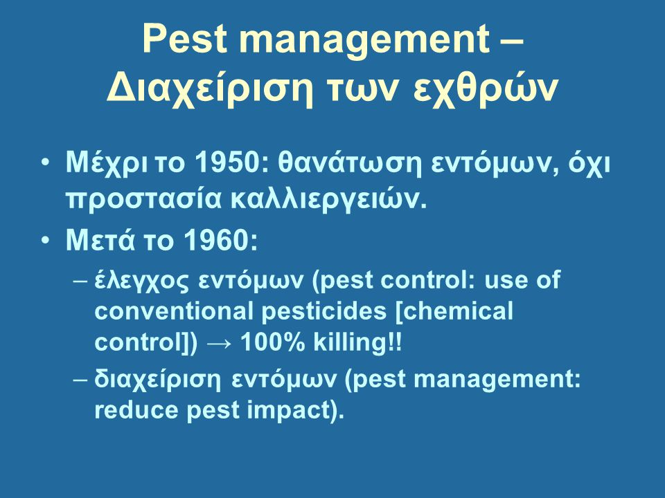 Pest management – Διαχείριση των εχθρών Μέχρι το 1950: θανάτωση εντόμων, όχι προστασία καλλιεργειών. Μετά το 1960: –έλεγχος εντόμων (pest control: use
