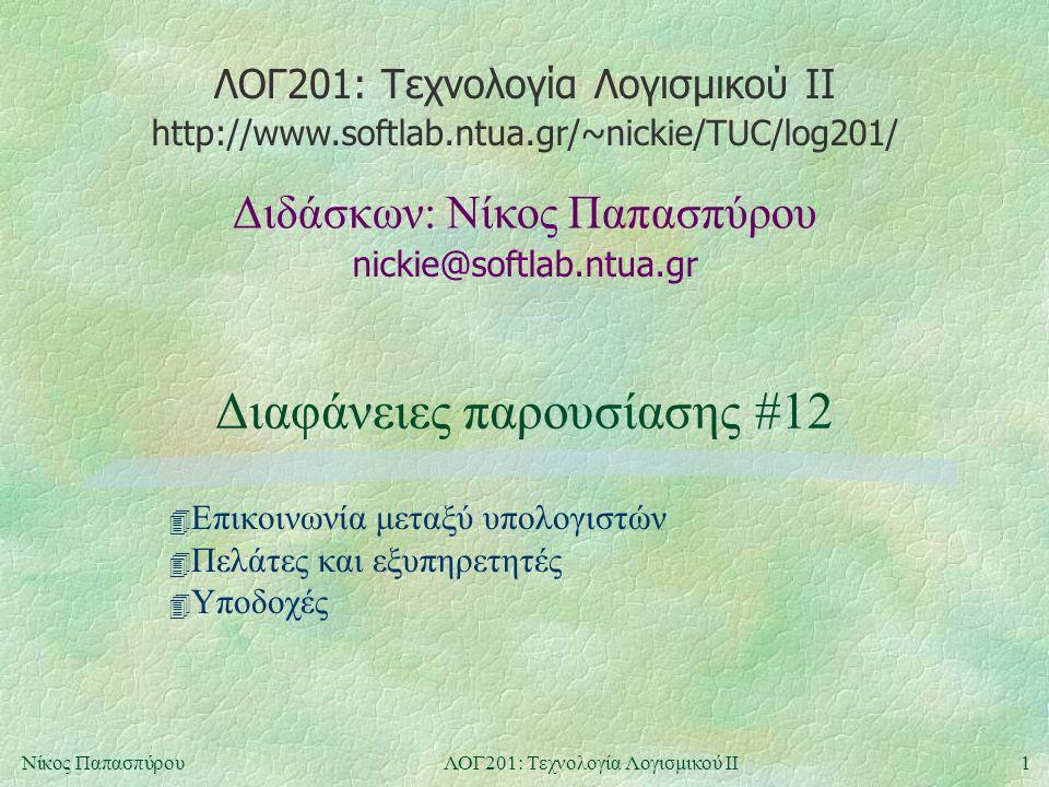 ΛΟΓ201: Τεχνολογία Λογισμικού ΙΙ nickie@softlab.ntua.gr Διδάσκων: Νίκος Παπασπύρου http://www.softlab.ntua.gr/~nickie/TUC/log201/ 1Νίκος ΠαπασπύρουΛΟΓ201: Τεχνολογία Λογισμικού ΙΙ Διαφάνειες παρουσίασης #12 4 Επικοινωνία μεταξύ υπολογιστών 4 Πελάτες και εξυπηρετητές 4 Υποδοχές