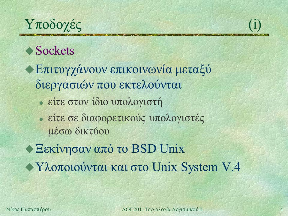 4Νίκος ΠαπασπύρουΛΟΓ201: Τεχνολογία Λογισμικού ΙΙ Υποδοχές(i) u Sockets u Επιτυγχάνουν επικοινωνία μεταξύ διεργασιών που εκτελούνται l είτε στον ίδιο υπολογιστή l είτε σε διαφορετικούς υπολογιστές μέσω δικτύου u Ξεκίνησαν από το BSD Unix u Υλοποιούνται και στο Unix System V.4