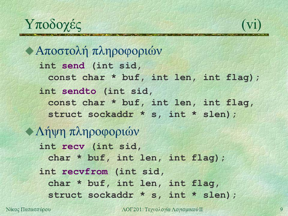 9Νίκος ΠαπασπύρουΛΟΓ201: Τεχνολογία Λογισμικού ΙΙ Υποδοχές(vi) u Αποστολή πληροφοριών int send (int sid, const char * buf, int len, int flag); int sendto (int sid, const char * buf, int len, int flag, struct sockaddr * s, int * slen); u Λήψη πληροφοριών int recv (int sid, char * buf, int len, int flag); int recvfrom (int sid, char * buf, int len, int flag, struct sockaddr * s, int * slen);