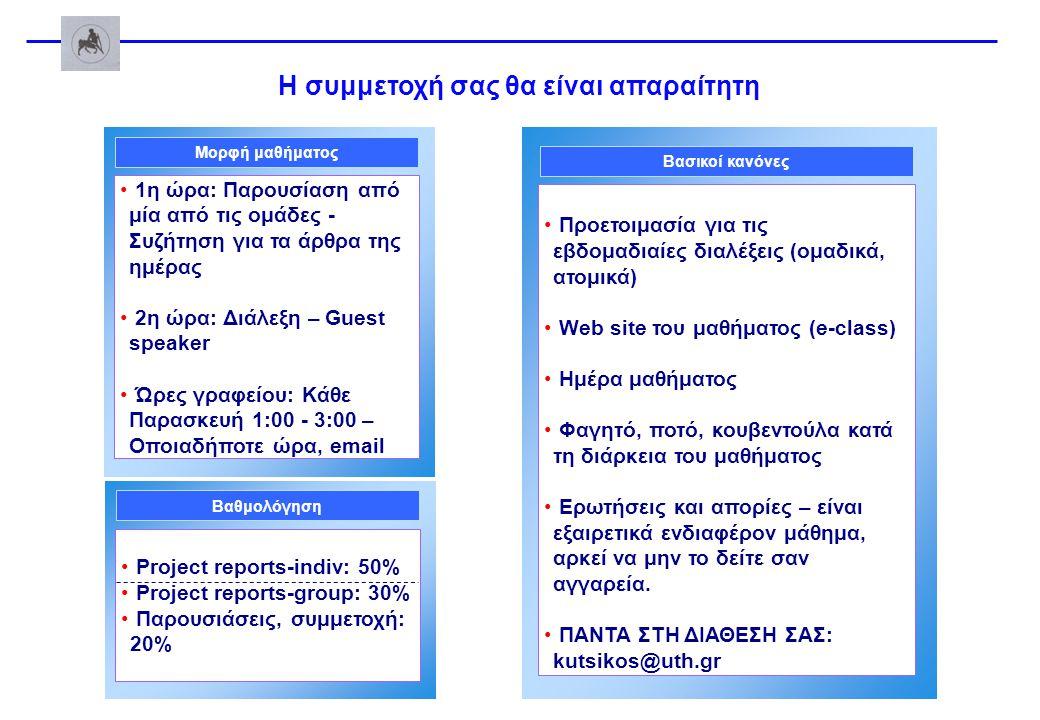 Η συμμετοχή σας θα είναι απαραίτητη Project reports-indiv: 50% Project reports-group: 30% Παρουσιάσεις, συμμετοχή: 20% Βαθμολόγηση Προετοιμασία για τις εβδομαδιαίες διαλέξεις (ομαδικά, ατομικά) Web site του μαθήματος (e-class) Ημέρα μαθήματος Φαγητό, ποτό, κουβεντούλα κατά τη διάρκεια του μαθήματος Ερωτήσεις και απορίες – είναι εξαιρετικά ενδιαφέρον μάθημα, αρκεί να μην το δείτε σαν αγγαρεία.