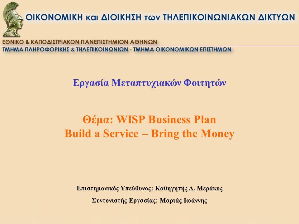 Εργασία Μεταπτυχιακών Φοιτητών Θέμα: WISP Business Plan Build a Service – Bring the Money Επιστημονικός Υπεύθυνος: Καθηγητής Λ. Μεράκος Συντονιστής Ερ