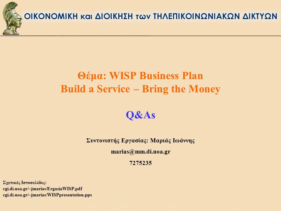Θέμα: WISP Business Plan Build a Service – Bring the Money Q&As Συντονιστής Εργασίας: Μαριάς Ιωάννης marias@mm.di.uoa.gr 7275235 Σχετικές Ιστοσελίδες: