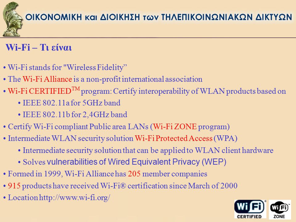 Wi-Fi – Τι είναι Wi-Fi stands for Wireless Fidelity The Wi-Fi Alliance is a non-profit international association Wi-Fi CERTIFIED TM program: Certify interoperability of WLAN products based on IEEE 802.11a for 5GHz band IEEE 802.11b for 2,4GHz band Certify Wi-Fi compliant Public area LANs (Wi-Fi ZONE program) Intermediate WLAN security solution Wi-Fi Protected Access (WPA) Intermediate security solution that can be applied to WLAN client hardware Solves vulnerabilities of Wired Equivalent Privacy (WEP) Formed in 1999, Wi-Fi Alliance has 205 member companies 915 products have received Wi-Fi® certification since March of 2000 Location http://www.wi-fi.org/