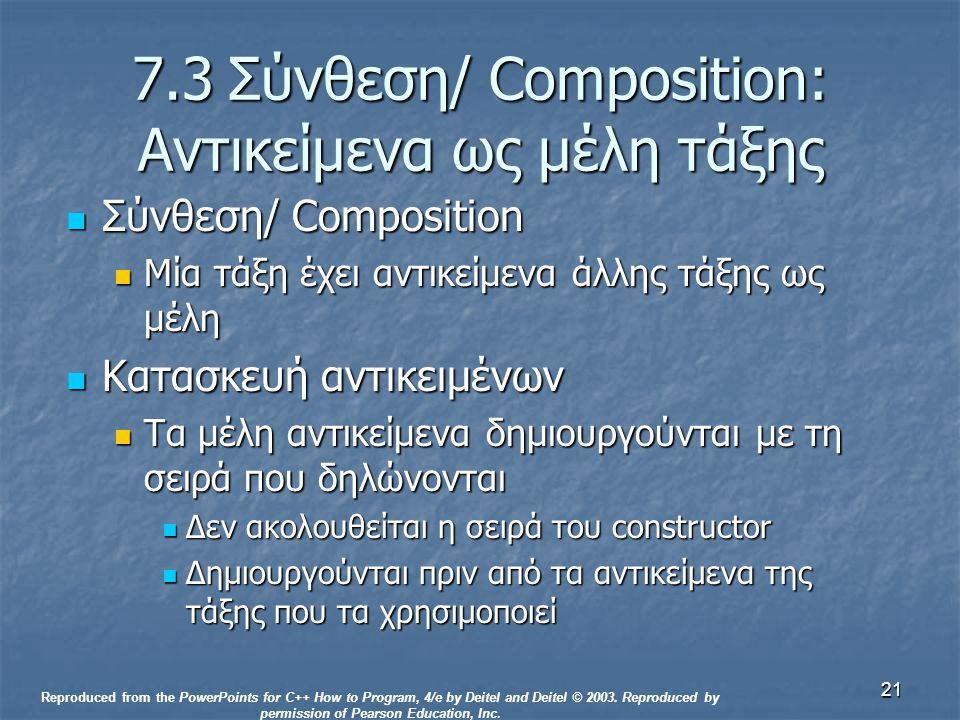 21 7.3Σύνθεση/ Composition: Αντικείμενα ως μέλη τάξης Σύνθεση/ Composition Σύνθεση/ Composition Μία τάξη έχει αντικείμενα άλλης τάξης ως μέλη Μία τάξη έχει αντικείμενα άλλης τάξης ως μέλη Κατασκευή αντικειμένων Κατασκευή αντικειμένων Τα μέλη αντικείμενα δημιουργούνται με τη σειρά που δηλώνονται Τα μέλη αντικείμενα δημιουργούνται με τη σειρά που δηλώνονται Δεν ακολουθείται η σειρά του constructor Δεν ακολουθείται η σειρά του constructor Δημιουργούνται πριν από τα αντικείμενα της τάξης που τα χρησιμοποιεί Δημιουργούνται πριν από τα αντικείμενα της τάξης που τα χρησιμοποιεί Reproduced from the PowerPoints for C++ How to Program, 4/e by Deitel and Deitel © 2003.